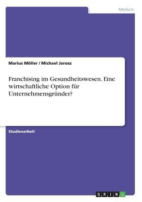 Franchising Im Gesundheitswesen. Eine Wirtschaftliche Option Fur Unternehmensgrunder? - Moller, Marius