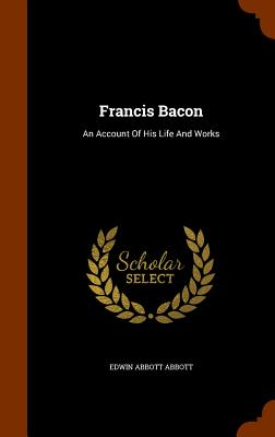 Francis Bacon: An Account of His Life and Works - Abbott, Edwin Abbott