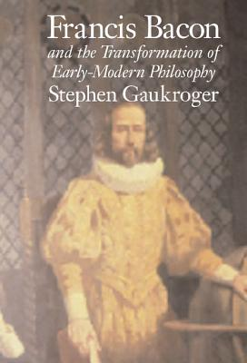 Francis Bacon and the Transformation of Early-Modern Philosophy - Gaukroger, Stephen