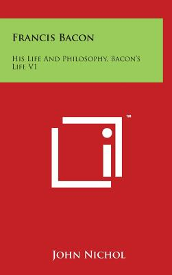 Francis Bacon: His Life and Philosophy, Bacon's Life V1 - Nichol, John
