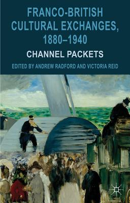 Franco-British Cultural Exchanges, 1880-1940: Channel Packets - Radford, Andrew (Editor), and Reid, Victoria (Editor)