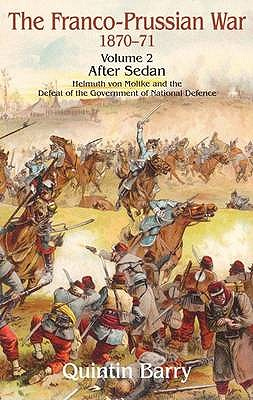 Franco-Prussian War 1870-1871. Volume 2: After Sedan. Helmuth Von Moltke and the Defeat of the Government of National Defence - Barry, Quintin