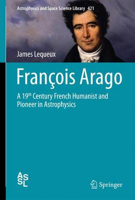 Francois Arago: A 19th Century French Humanist and Pioneer in Astrophysics - Lequeux, James