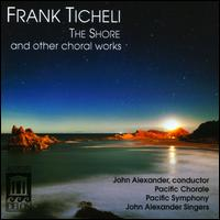 Frank Ticheli: The Shore and other choral works - Aram Barsamian (baritone); John St. Marie (tenor); Kellee King (soprano); Lorraine Joy Welling (soprano);...