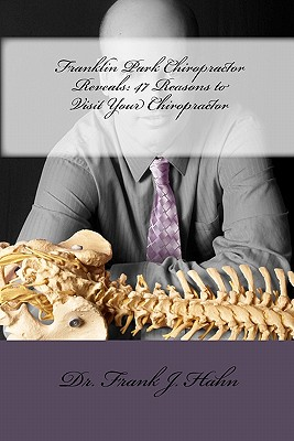 Franklin Park Chiropractor Reveals: 47 Reasons to Visit Your Chiropractor - Hahn, Dr Frank J