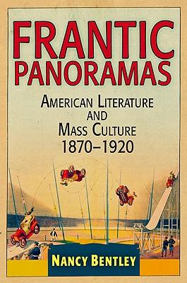 Frantic Panoramas: American Literature and Mass Culture, 1870-1920 - Bentley, Nancy
