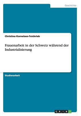 Frauenarbeit in Der Schweiz Wahrend Der Industrialisierung - Kornelsen-Teichrieb, Christina