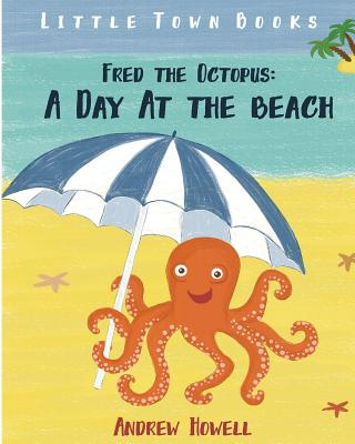 Fred the Octopus: A Day At The Beach: (Moral Story, Illustrations, Ages 4-8) - Child, Andreae, and Howell, Andrew