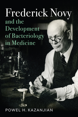 Frederick Novy and the Development of Bacteriology in Medicine - Kazanjian, Powel Harold, Dr.