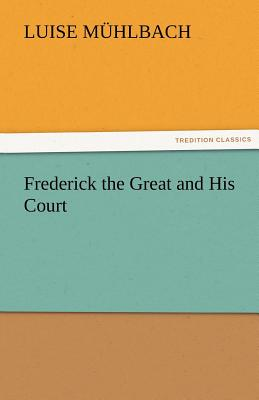 Frederick the Great and His Court - M Hlbach, L (Luise), and Muhlbach, L (Luise)