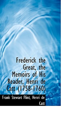 Frederick the Great, the Memoirs of His Reader, Henri de Catt (1758-1760) - Flint, Frank Stewart, and Catt, Henri De