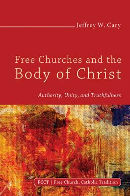 Free Churches and the Body of Christ - Cary, Jeffrey W, PhD