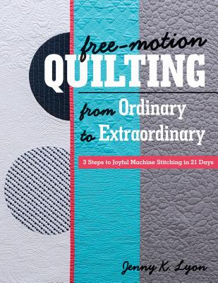 Free-Motion Quilting from Ordinary to Extraordinary: 3 Steps to Joyful Machine Stitching in 21 Days - Lyon, Jenny K