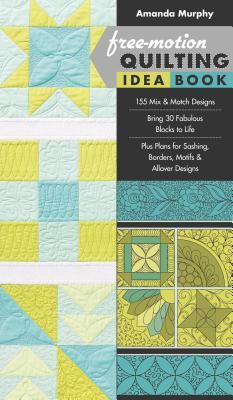 Free-Motion Quilting Idea Book: - 155 Mix & Match Designs - Bring 30 Fabulous Blocks to Life - Plus Plans for Sashing, Borders, Motifs & Allover Designs - Murphy, Amanda