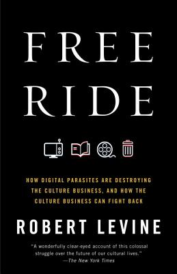 Free Ride: How Digital Parasites Are Destroying the Culture Business, and How the Culture Business Can Fight Back - Levine, Robert