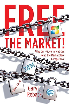 Free the Market!: Why Only Government Can Keep the Marketplace Competitive - Reback, Gary L