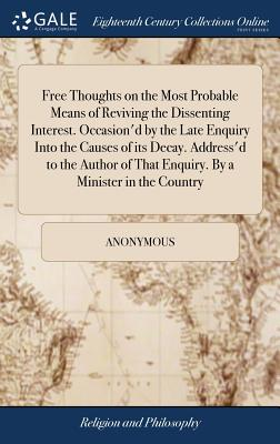 Free Thoughts on the Most Probable Means of Reviving the Dissenting Interest. Occasion'd by the Late Enquiry Into the Causes of Its Decay. Address'd to the Author of That Enquiry. by a Minister in the Country - Anonymous