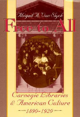 Free to All: Carnegie Libraries & American Culture, 1890-1920 - Van Slyck, Abigail A