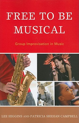 Free to Be Musical: Group Improvisation in Music - Higgins, Lee, and Campbell, Patricia Shehan, Professor, and McPherson, Gary (Foreword by)