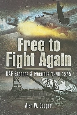 Free to Fight Again: RAF Escapes and Evasions 1940-45 - Cooper, Alan W