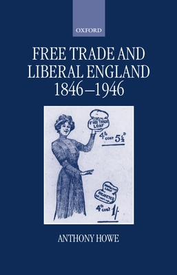 Free Trade and Liberal England, 1846-1946 - Howe, Anthony