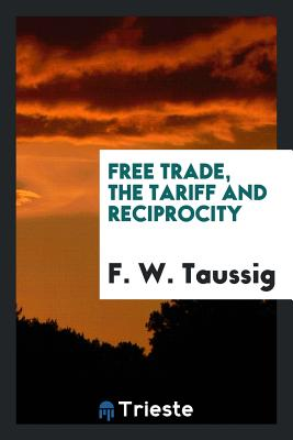 Free Trade, the Tariff and Reciprocity - Taussig, F W