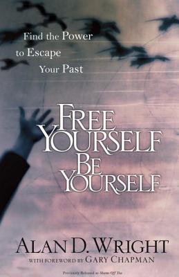 Free Yourself Be Yourself: Find the Power to Escape Your Past - Wright, Alan D, and Chapman, Gary (Foreword by)
