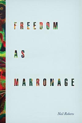 Freedom as Marronage - Roberts, Neil