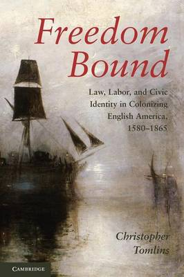 Freedom Bound: Law, Labor, and Civic Identity in Colonizing English America, 1580-1865 - Tomlins, Christopher