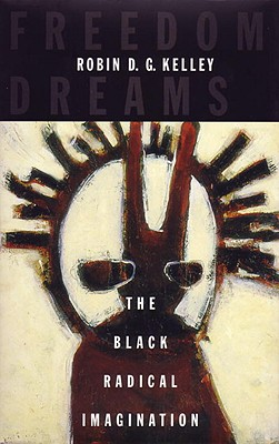 Freedom Dreams: The Black Radical Imagination - Kelley, Robin D G