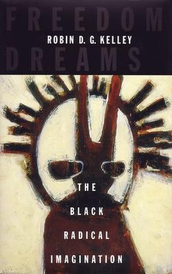 Freedom Dreams: The Black Radical Imagination - Kelley, Robin D G