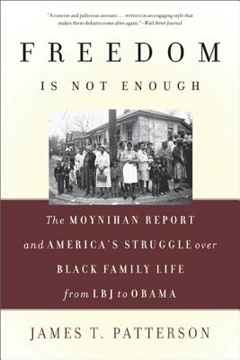 Freedom Is Not Enough: The Moynihan Report and America's Struggle Over Black Family Life--From LBJ to Obama - Patterson, James T