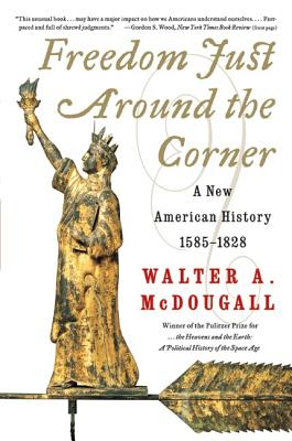 Freedom Just Around the Corner: A New American History: 1585-1828 - McDougall, Walter A, Professor