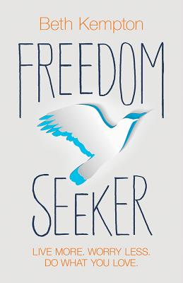 Freedom Seeker: Live More. Worry Less. Do What You Love. - Kempton, Beth
