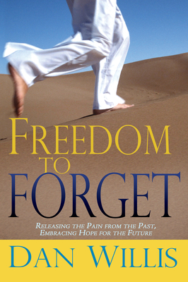 Freedom to Forget: Releasing the Pain from the Past, Embracing Hope for the Future - Willis, Dan