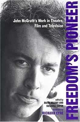 Freedom's Pioneer: John McGrath's Work in Theatre, Film and Television - Bradby, David (Editor), and Capon, Susanna (Editor)