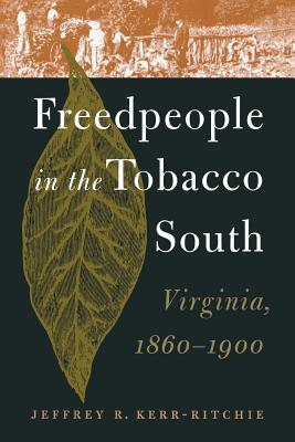 Freedpeople in the Tobacco South: Virginia, 1860-1900 - Kerr-Ritchie, Jeffrey R.