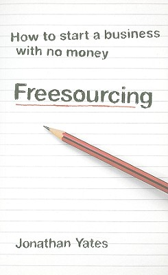 Freesourcing: How to Start a Business with No Money - Yates, Jonathan, Mr.