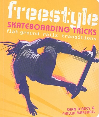 Freestyle Skateboarding Tricks: Flat Ground, Rails, Transitions - Arcy, Sean, and Marshall, Phillip