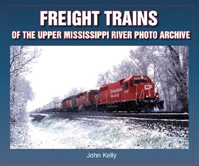 Freight Trains of the Upper Mississippi River Photo Archive - Kelly, John, B.A.