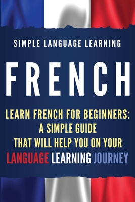 French: Learn French for Beginners: A Simple Guide that Will Help You on Your Language Learning Journey - Learning, Simple Language