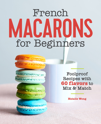 French Macarons for Beginners: Foolproof Recipes with 60 Flavors to Mix and Match - Wong, Natalie