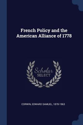 French Policy and the American Alliance of 1778 - Corwin, Edward Samuel