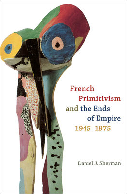 French Primitivism and the Ends of Empire, 1945-1975 - Sherman, Daniel J
