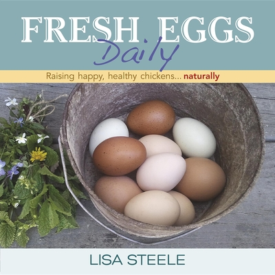 Fresh Eggs Daily: Raising Happy, Healthy Chickens... Naturally - Steele, Lisa