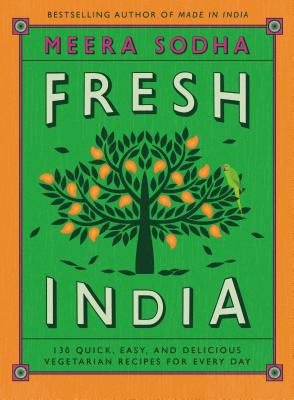 Fresh India: 130 Quick, Easy, and Delicious Vegetarian Recipes for Every Day - Sodha, Meera