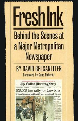 Fresh Ink: Behind the Scenes of a Major Metropolitan Newspaper - Gelsanliter, David, and Roberts, Gene (Foreword by)