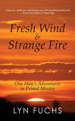 Fresh Wind & Strange Fire: One Man's Adventures in Primal Mexico - Fuchs, Lyn