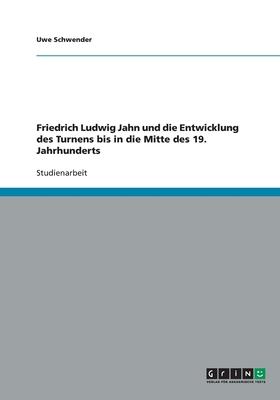 Friedrich Ludwig Jahn Und Die Entwicklung Des Turnens Bis in Die Mitte Des 19. Jahrhunderts - Schwender, Uwe