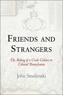 Friends and Strangers: The Making of a Creole Culture in Colonial Pennsylvania - Smolenski, John